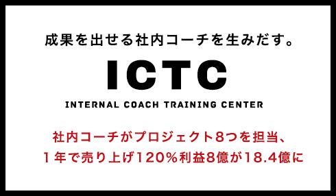 成果を出せる社内コーチを生みだす。 ICTC Internal Coach Training Center 社内コーチがプロジェクト8つを担当、1年で売り上げ120%利益8億が18.4億に